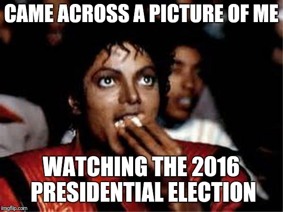 Michael Jackson popcorn | CAME ACROSS A PICTURE OF ME WATCHING THE 2016 PRESIDENTIAL ELECTION | image tagged in michael jackson popcorn | made w/ Imgflip meme maker