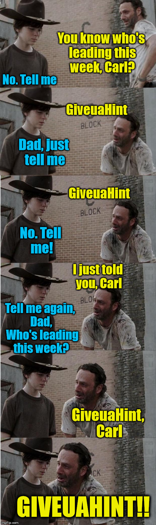 Rick and Carl Longer |  You know who's leading this week, Carl? No. Tell me; GiveuaHint; Dad, just tell me; GiveuaHint; No. Tell me! I just told you, Carl; Tell me again, Dad,  Who's leading this week? GiveuaHint, Carl; GIVEUAHINT!! | image tagged in memes,rick and carl longer | made w/ Imgflip meme maker