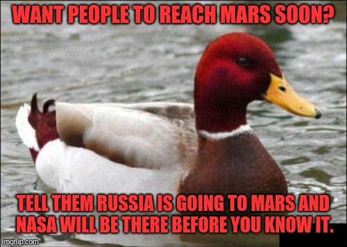 Malicious Advice Mallard Meme | WANT PEOPLE TO REACH MARS SOON? TELL THEM RUSSIA IS GOING TO MARS AND NASA WILL BE THERE BEFORE YOU KNOW IT. | image tagged in memes,malicious advice mallard | made w/ Imgflip meme maker