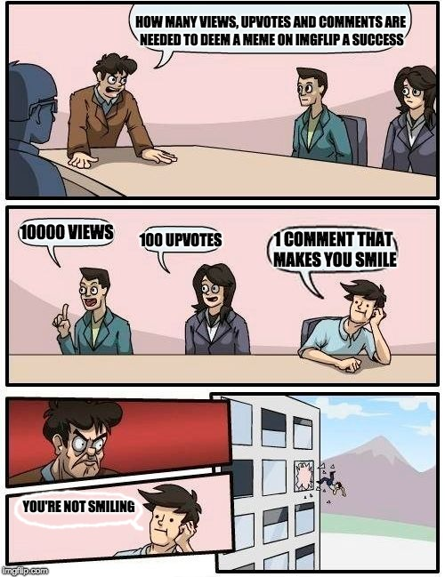 Boardroom Meeting Suggestion Meme | HOW MANY VIEWS, UPVOTES AND COMMENTS ARE NEEDED TO DEEM A MEME ON IMGFLIP A SUCCESS 10000 VIEWS 100 UPVOTES 1 COMMENT THAT MAKES YOU SMILE Y | image tagged in memes,boardroom meeting suggestion | made w/ Imgflip meme maker
