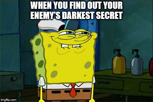 Dont You Squidward Meme | WHEN YOU FIND OUT YOUR ENEMY'S DARKEST SECRET | image tagged in memes,dont you squidward | made w/ Imgflip meme maker