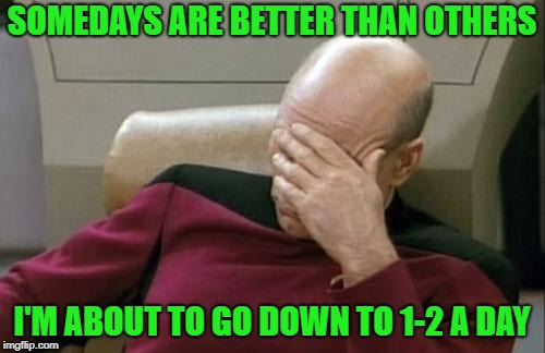 Captain Picard Facepalm Meme | SOMEDAYS ARE BETTER THAN OTHERS I'M ABOUT TO GO DOWN TO 1-2 A DAY | image tagged in memes,captain picard facepalm | made w/ Imgflip meme maker