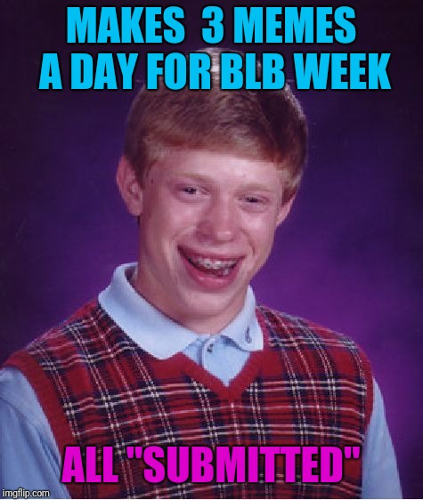 "Bad Luck Brian Meme | MAKES  3 MEMES A DAY FOR BLB WEEK ALL ""SUBMITTED"" 