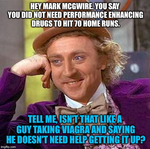 PEDs and Viagra help when playing ball | HEY MARK MCGWIRE. YOU SAY YOU DID NOT NEED PERFORMANCE ENHANCING DRUGS TO HIT 70 HOME RUNS. TELL ME, ISN'T THAT LIKE A GUY TAKING VIAGRA AND | image tagged in memes,creepy condescending wonka,drugs,baseball,viagra,mark mcgwire | made w/ Imgflip meme maker