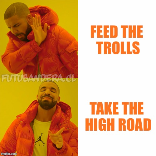 DRAKE | FEED THE TROLLS TAKE THE HIGH ROAD | image tagged in drake | made w/ Imgflip meme maker