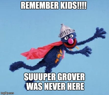 People in your neighborhood  | REMEMBER KIDS!!!! SUUUPER GROVER  WAS NEVER HERE | image tagged in super grover,sesame street,celebrity,funny memes,current events | made w/ Imgflip meme maker