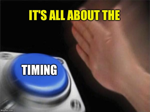 Blank Nut Button Meme | IT'S ALL ABOUT THE TIMING | image tagged in memes,blank nut button | made w/ Imgflip meme maker