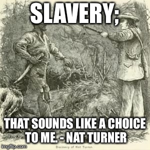 Free/Thought | SLAVERY; THAT SOUNDS LIKE A CHOICE TO ME. - NAT TURNER | image tagged in freethinker,kanye,kanye west,nat turner,revolution will not be televised,slavery is a choice | made w/ Imgflip meme maker