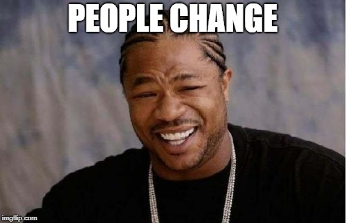 Yo Dawg Heard You Meme | PEOPLE CHANGE | image tagged in memes,yo dawg heard you | made w/ Imgflip meme maker