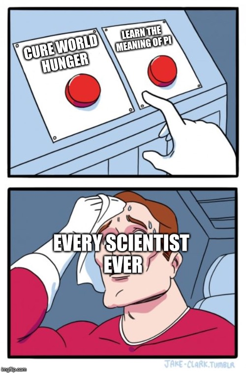 Two Buttons | CURE WORLD HUNGER LEARN THE MEANING OF PI EVERY SCIENTIST EVER | image tagged in memes,two buttons | made w/ Imgflip meme maker