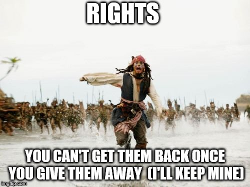 Jack Sparrow Being Chased Meme | RIGHTS YOU CAN'T GET THEM BACK ONCE YOU GIVE THEM AWAY  (I'LL KEEP MINE) | image tagged in memes,jack sparrow being chased | made w/ Imgflip meme maker