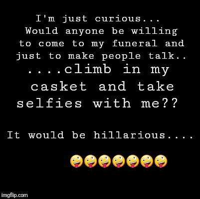 Blank | I'm just curious... Would anyone be willing to come to my funeral and just to make people talk.. It would be hillarious....        | image tagged in blank | made w/ Imgflip meme maker