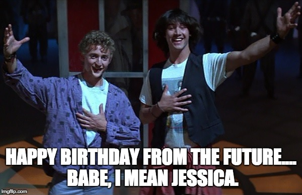 Bill and Ted wishing happy birthday | HAPPY BIRTHDAY FROM THE FUTURE.... BABE, I MEAN JESSICA. | image tagged in birthday,bill and ted | made w/ Imgflip meme maker