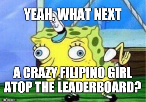 Mocking Spongebob Meme | YEAH, WHAT NEXT A CRAZY FILIPINO GIRL ATOP THE LEADERBOARD? | image tagged in memes,mocking spongebob | made w/ Imgflip meme maker