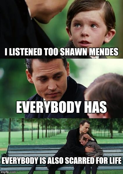 Finding Neverland Meme | I LISTENED TOO SHAWN MENDES EVERYBODY HAS EVERYBODY IS ALSO SCARRED FOR LIFE | image tagged in memes,finding neverland | made w/ Imgflip meme maker