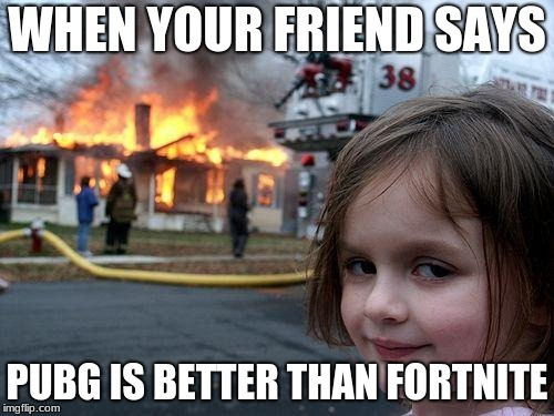 Disaster Girl Meme | WHEN YOUR FRIEND SAYS PUBG IS BETTER THAN FORTNITE | image tagged in memes,disaster girl | made w/ Imgflip meme maker