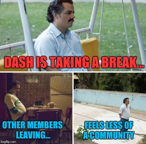 Sad Site | DASH IS TAKING A BREAK... OTHER MEMBERS LEAVING... FEELS LESS OF A COMMUNITY | image tagged in sad pablo escobar | made w/ Imgflip meme maker