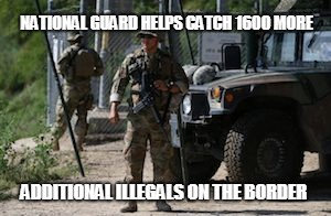 NATIONAL GUARD HELPS CATCH 1600 MORE ADDITIONAL ILLEGALS ON THE BORDER | image tagged in texas national guard | made w/ Imgflip meme maker