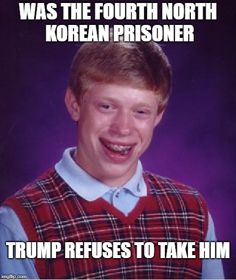 Bad Luck Brian Meme | WAS THE FOURTH NORTH KOREAN PRISONER TRUMP REFUSES TO TAKE HIM | image tagged in memes,bad luck brian | made w/ Imgflip meme maker