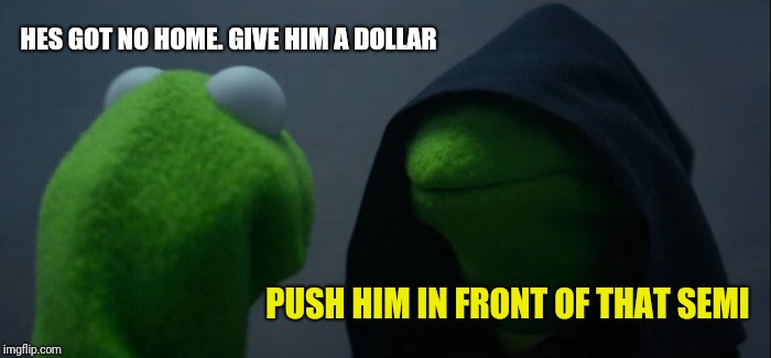 Evil Kermit Meme | HES GOT NO HOME. GIVE HIM A DOLLAR PUSH HIM IN FRONT OF THAT SEMI | image tagged in memes,evil kermit | made w/ Imgflip meme maker