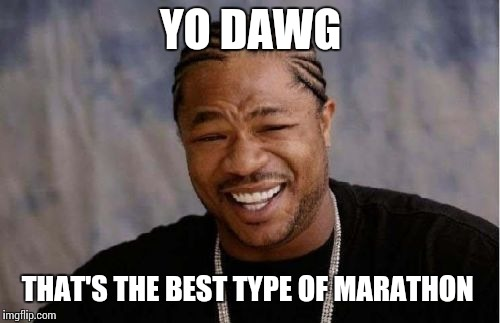Yo Dawg Heard You Meme | YO DAWG THAT'S THE BEST TYPE OF MARATHON | image tagged in memes,yo dawg heard you | made w/ Imgflip meme maker