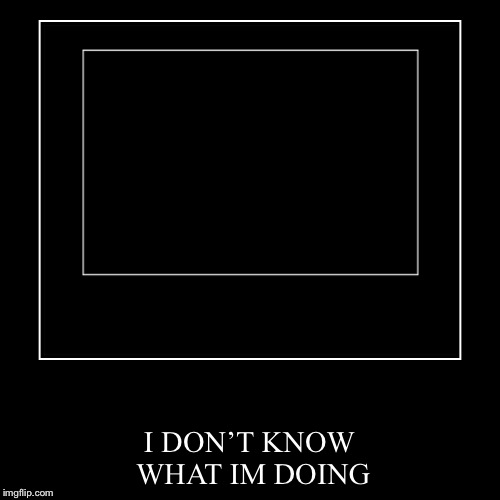 I DON'T KNOW WHAT IM DOING | image tagged in funny,demotivationals | made w/ Imgflip demotivational maker