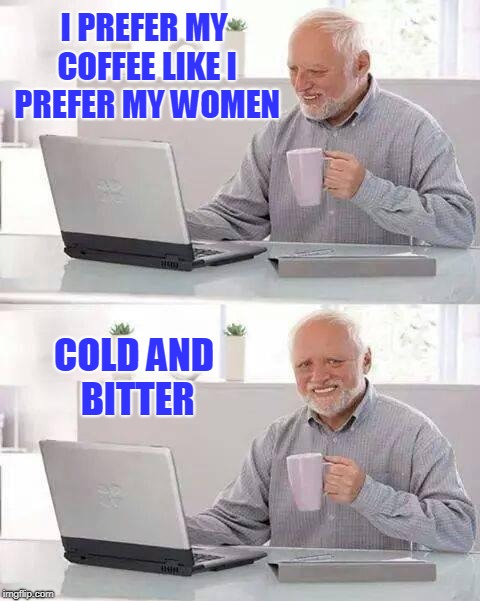 How Do You Like Your Coffee, Harold? | I PREFER MY COFFEE LIKE I PREFER MY WOMEN COLD AND BITTER | image tagged in coffee,bitter,hide the pain harold | made w/ Imgflip meme maker