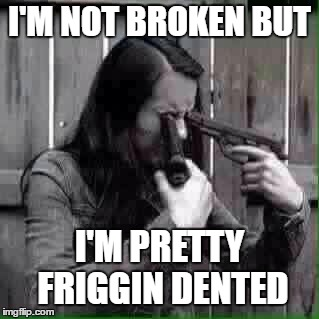 How about you? | I'M NOT BROKEN BUT I'M PRETTY FRIGGIN DENTED | image tagged in random,guns,broken | made w/ Imgflip meme maker