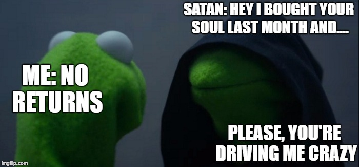 Evil Kermit Meme | SATAN: HEY I BOUGHT YOUR SOUL LAST MONTH AND.... PLEASE, YOU'RE DRIVING ME CRAZY ME: NO RETURNS | image tagged in memes,evil kermit,random | made w/ Imgflip meme maker