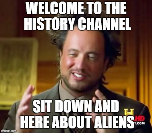 Ancient Aliens Meme | WELCOME TO THE HISTORY CHANNEL SIT DOWN AND HERE ABOUT ALIENS | image tagged in memes,ancient aliens | made w/ Imgflip meme maker