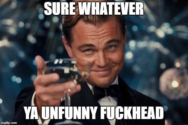 Leonardo Dicaprio Cheers Meme | SURE WHATEVER YA UNFUNNY F**KHEAD | image tagged in memes,leonardo dicaprio cheers | made w/ Imgflip meme maker