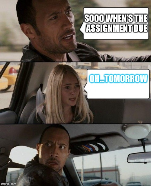 This is legit every teacher.. like they are legit Satan. | SOOO WHEN'S THE ASSIGNMENT DUE OH...TOMORROW | image tagged in memes,the rock driving,homework,tryna help,teacher,unhelpful high school teacher | made w/ Imgflip meme maker