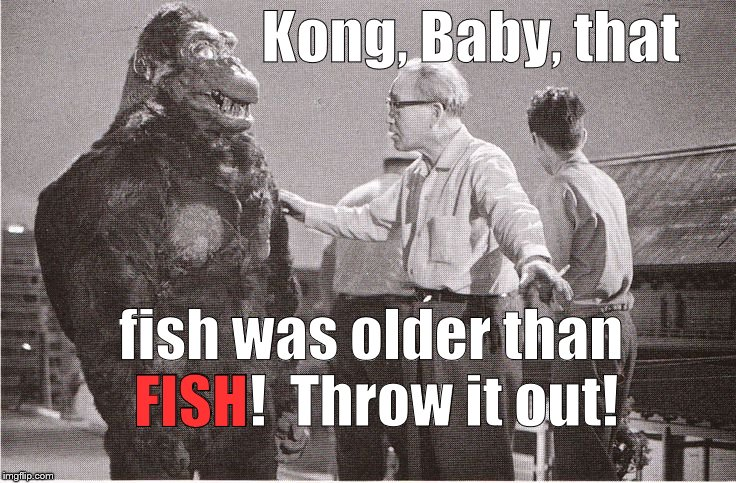 Kong with Director | Kong, Baby, that fish was older than FISH!  Throw it out! FISH | image tagged in kong with director | made w/ Imgflip meme maker