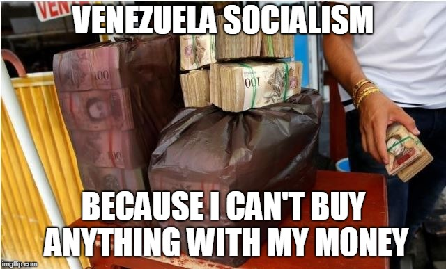 Venezuela | VENEZUELA SOCIALISM BECAUSE I CAN'T BUY ANYTHING WITH MY MONEY | image tagged in socialism | made w/ Imgflip meme maker