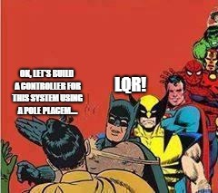 LQR! OK, LET'S BUILD A CONTROLLER FOR THIS SYSTEM USING A POLE PLACEM.... | image tagged in avengers slap | made w/ Imgflip meme maker