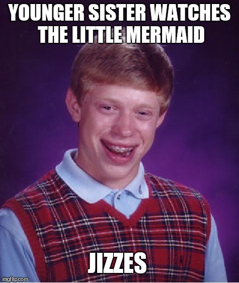 Bad Luck Brian Meme |  YOUNGER SISTER WATCHES THE LITTLE MERMAID; JIZZES | image tagged in memes,bad luck brian | made w/ Imgflip meme maker
