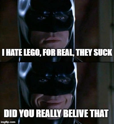 Batman Smiles Meme | I HATE LEGO, FOR REAL, THEY SUCK DID YOU REALLY BELIVE THAT | image tagged in memes,batman smiles | made w/ Imgflip meme maker