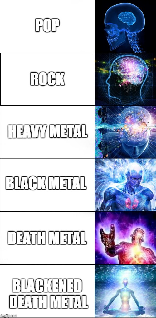 Expanding Brain Music Genres | POP ROCK HEAVY METAL BLACK METAL DEATH METAL BLACKENED DEATH METAL | image tagged in expanding brain six stages | made w/ Imgflip meme maker