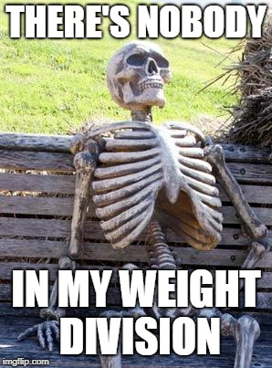 Waiting Skeleton Meme | THERE'S NOBODY IN MY WEIGHT DIVISION | image tagged in memes,waiting skeleton | made w/ Imgflip meme maker