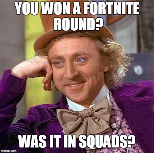 Creepy Condescending Wonka Meme | YOU WON A FORTNITE ROUND? WAS IT IN SQUADS? | image tagged in memes,creepy condescending wonka | made w/ Imgflip meme maker