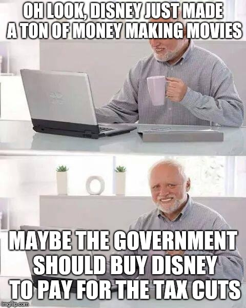 Hide the Pain Harold Meme | OH LOOK, DISNEY JUST MADE A TON OF MONEY MAKING MOVIES MAYBE THE GOVERNMENT SHOULD BUY DISNEY TO PAY FOR THE TAX CUTS | image tagged in memes,hide the pain harold | made w/ Imgflip meme maker