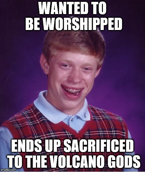 a double take on a former comment I left in another post somewhere... | WANTED TO BE WORSHIPPED ENDS UP SACRIFICED TO THE VOLCANO GODS | image tagged in memes,bad luck brian | made w/ Imgflip meme maker