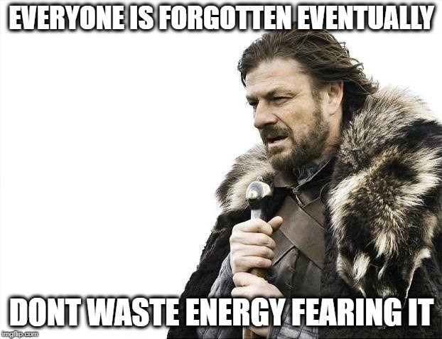 Brace Yourselves X is Coming Meme | EVERYONE IS FORGOTTEN EVENTUALLY DONT WASTE ENERGY FEARING IT | image tagged in memes,brace yourselves x is coming | made w/ Imgflip meme maker