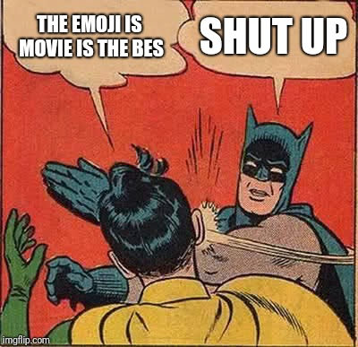 Batman Slapping Robin Meme | THE EMOJI IS MOVIE IS THE BES SHUT UP | image tagged in memes,batman slapping robin | made w/ Imgflip meme maker