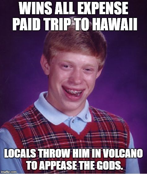 They couldn't find any virgins in Hawaii, so they went with the next best thing. | WINS ALL EXPENSE PAID TRIP TO HAWAII LOCALS THROW HIM IN VOLCANO TO APPEASE THE GODS. | image tagged in memes,bad luck brian,hawaii,volcano,funny,funny memes | made w/ Imgflip meme maker