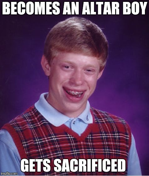 Bad Luck Brian Meme | BECOMES AN ALTAR BOY GETS SACRIFICED | image tagged in memes,bad luck brian,funny,bad luck brian week | made w/ Imgflip meme maker