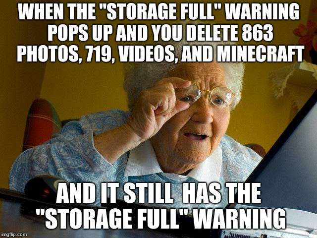 "Grandma Finds The Internet Meme | WHEN THE ""STORAGE FULL"" WARNING POPS UP AND YOU DELETE 863 PHOTOS, 719, VIDEOS, AND MINECRAFT AND IT STILL  HAS THE ""STORAGE FULL"" WARNING 