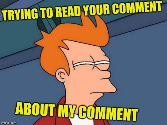 Futurama Fry Meme | • • TRYING TO READ YOUR COMMENT ABOUT MY COMMENT | image tagged in memes,futurama fry | made w/ Imgflip meme maker