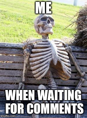 Waiting Skeleton Meme | ME WHEN WAITING FOR COMMENTS | image tagged in memes,waiting skeleton,comments,funny,skeleton | made w/ Imgflip meme maker