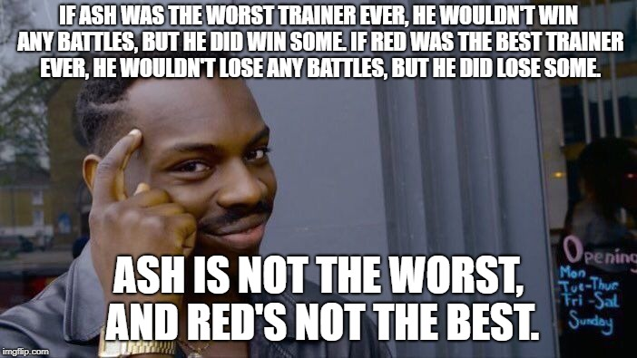 I Dare you to try and change my mind. | IF ASH WAS THE WORST TRAINER EVER, HE WOULDN'T WIN ANY BATTLES, BUT HE DID WIN SOME. IF RED WAS THE BEST TRAINER EVER, HE WOULDN'T LOSE ANY  | image tagged in memes,roll safe think about it | made w/ Imgflip meme maker
